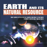 Cover Earth and Its Natural Resource | Solar System & the Universe | Fourth Grade Non Fiction Books | Children's Astronomy & Space Books