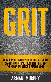 Cover Grit: Techniques to Develop Self-Discipline, Extreme Ownership & Mental Toughness - Unleash the Power of Passion & Perseverance