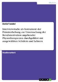 Cover Interviewstudie als Instrument der Primärerhebung zur Untersuchung der Berufsmotivation angehender Physiotherapeuten durchgeführt mit ausgewählten Schülern und Lehrern