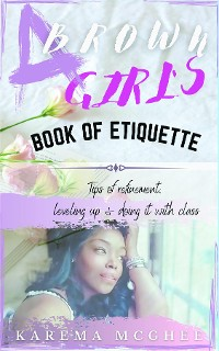 Cover A Brown Girl's Book of Etiquette Tips of Refinement, Leveling Up and Doing it with Class