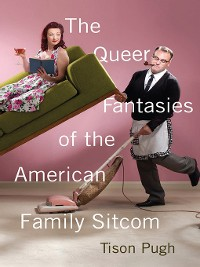 Cover The Queer Fantasies of the American Family Sitcom