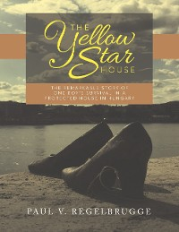 Cover The Yellow Star House: The Remarkable Story of One Boy's Survival In a Protected House In Hungary