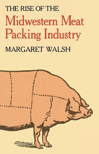 Cover The Rise of the Midwestern Meat Packing Industry