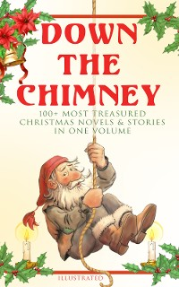 Cover Down the Chimney: 100+ Most Treasured Christmas Novels & Stories in One Volume (Illustrated)