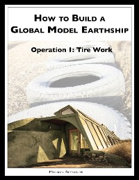 Cover How to Build a Global Model Earthship Operation I: Tire Work