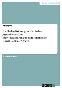Cover Die Radikalisierung muslimischer Jugendlicher. Die Individualisierungsdimensionen nach Ulrich Beck als Ansatz