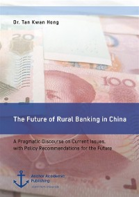 Cover Future of Rural Banking in China. A Pragmatic Discourse on Current Issues, with Policy Recommendations for the Future