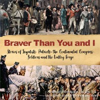 Cover Braver Than You and I : Stories of Loyalists, Patriots, the Continental Congress, Soldiers and the Valley Forge | American Revolution Grades 3-5 | U.S. Revolution & Founding History