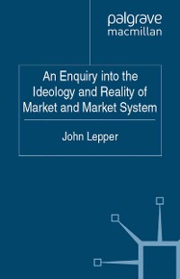 Cover An Enquiry into the Ideology and Reality of Market and Market System