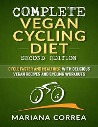 Cover Complete Vegan Cycling Diet Second Edition - Cycle Faster and Healthier With Delicious Vegan Recipes and Cycling Workouts