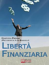 Cover Liberta' Finanziaria. Come Progettare il Tuo Futuro Economico e Imparare a Gestire le Tue Finanze per Creare Soldi. (Ebook Italiano - Anteprima Gratis)