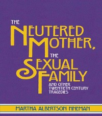 Cover Neutered Mother, The Sexual Family and Other Twentieth Century Tragedies
