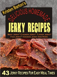 Cover Delicious Homemade Jerky Recipes: 43 Jerky Recipes For Easy Meal Times - Beef Jerky, Chicken Jerky, Turkey Jerky, Fish Jerky, Venison Jerky And More