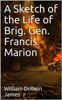 Cover A Sketch of the Life of Brig. Gen. Francis Marion and a History of His Brigade