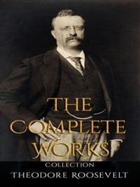 Cover Theodore Roosevelt: The Complete Works