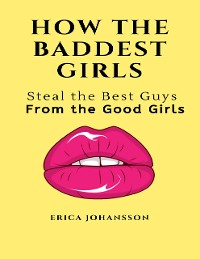 Cover How the Baddest Girls Steal the Best Guys from the Good Girls