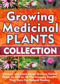 Cover Growing Medicinal Plants: Collection: Discover and Learn About Growing Herbal Plants As Well As All The Amazing Benefits They Have For Natural Healing