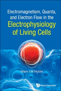 Cover Electromagnetism, Quanta, and Electron Flow in the Electrophysiology of Living Cells