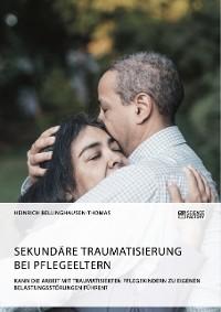 Cover Sekundäre Traumatisierung bei Pflegeeltern. Kann die Arbeit mit traumatisierten Pflegekindern zu eigenen Belastungsstörungen führen?