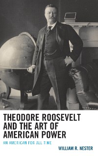 Cover Theodore Roosevelt and the Art of American Power