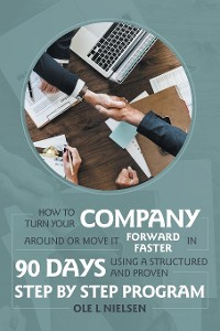 Cover How to Turn Your Company Around or Move It Forward Faster in 90 Days Using a Structured and Proven Step by Step Program