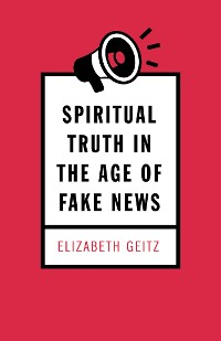 Cover Spiritual Truth in the Age of Fake News