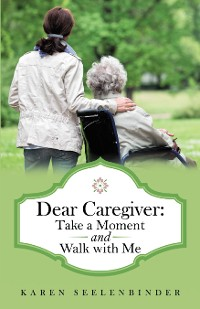 Cover Dear Caregiver: Take a Moment and Walk with Me