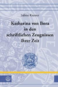 Cover Katharina von Bora in den schriftlichen Zeugnissen ihrer Zeit