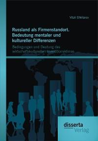 Cover Russland als Firmenstandort. Bedeutung mentaler und kultureller Differenzen: Bedingungen und Deutung des wirtschaftskulturellen Investitionsklimas