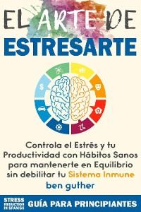 Cover El Arte de Estresarte, Controla el Estrés y tu Productividad con Hábitos sanos para mantenerte en Equilibrio sin debilitar tu Sistema Inmune (Máster Gestión de Crisis, #1)