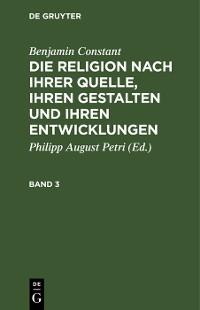 Cover Benjamin Constant: Die Religion nach ihrer Quelle, ihren Gestalten und ihren Entwicklungen. Band 3