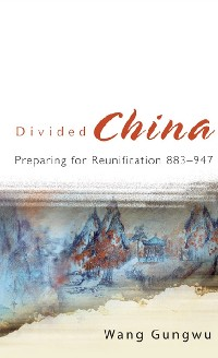 Cover Divided China: Preparing For Reunification 883-947