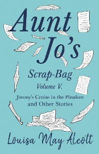Cover Aunt Jo's Scrap-Bag, Volume V. Jimmy's Cruise in the Pinafore, and Other Stories