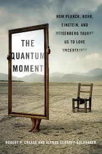 Cover The Quantum Moment: How Planck, Bohr, Einstein, and Heisenberg Taught Us to Love Uncertainty