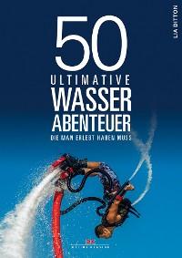 Cover 50 ultimative Wasserabenteuer, die man erlebt haben muss