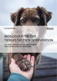 Cover Möglichkeiten der tiergestützten Intervention. Wie Tiere verhaltensauffälligen Kindern und Jugendlichen helfen können