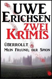 Cover Zwei Uwe Erichsen Krimis: Überrollt/Mein Freund, der Spion
