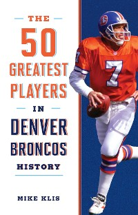 Cover The 50 Greatest Players in Denver Broncos History