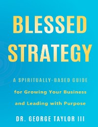 Cover Blessed Strategy: A Spiritually-Based Guide for Growing Your Business and Leading With Purpose