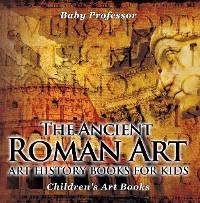 Cover The Ancient Roman Art - Art History Books for Kids | Children's Art Books