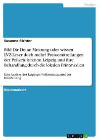 Cover Bild Dir Deine Meinung oder wissen LVZ-Leser doch mehr? Pressemitteilungen der Polizeidirektion Leipzig und ihre Behandlung durch die lokalen Printmedien