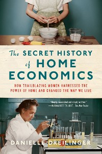 Cover The Secret History of Home Economics: How Trailblazing Women Harnessed the Power of Home and Changed the Way We Live