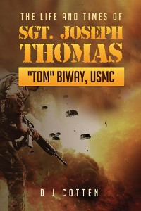 "Cover The Life and Times of Sgt. Joseph Thomas ""Tom"" Biway, USMC"