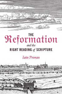 Cover The Reformation and the Right Reading of Scripture