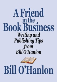 Cover Friend in the Book Business: Writing and Publishing Tips from Bill O'Hanlon