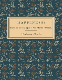 Cover Happiness - How to Be Happier, No Matter What