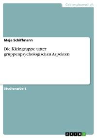 Cover Die Kleingruppe unter gruppenpsychologischen Aspekten