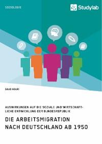Cover Die Arbeitsmigration nach Deutschland ab 1950. Auswirkungen auf die soziale und wirtschaftliche Entwicklung der Bundesrepublik