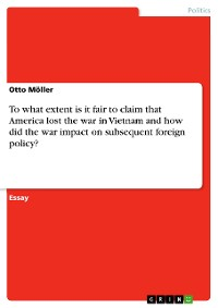 Cover To what extent is it fair to claim that America lost the war in Vietnam and how did the war impact on subsequent foreign policy?