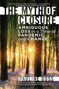 Cover The Myth of Closure: Ambiguous Loss in a Time of Pandemic and Change
